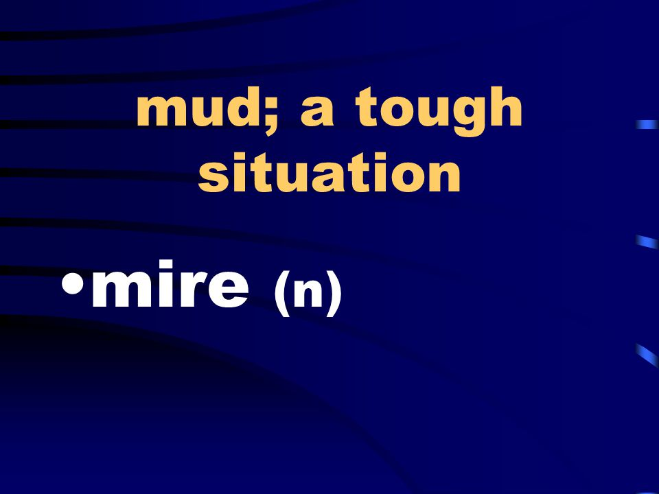 mud; a tough situation mire (n)