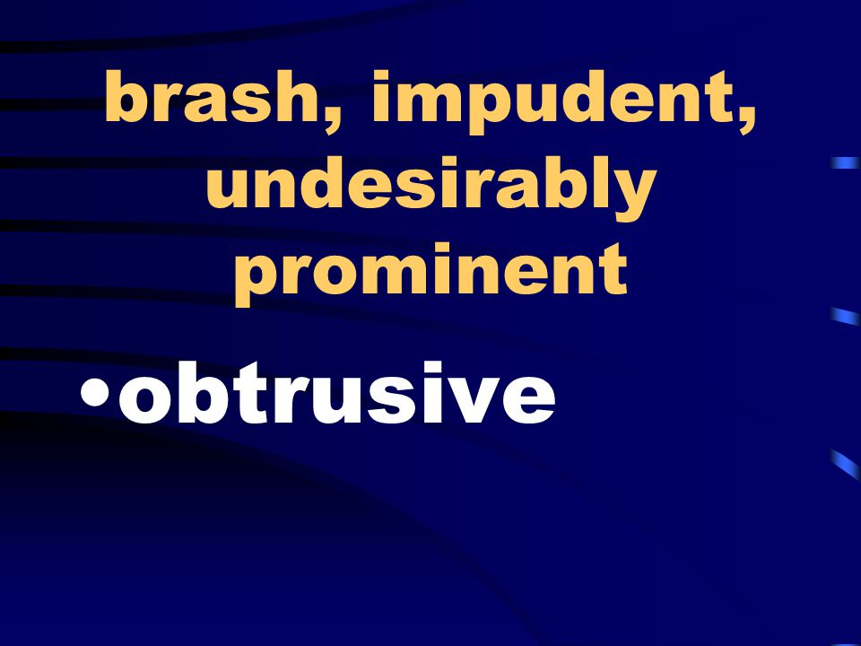 brash, impudent, undesirably prominent obtrusive