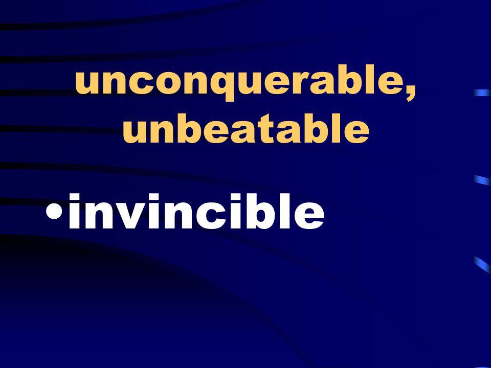 unconquerable, unbeatable invincible