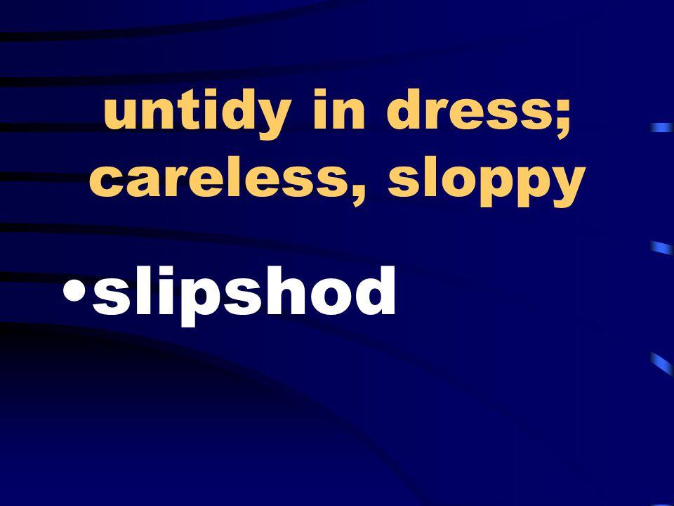 untidy in dress; careless, sloppy slipshod