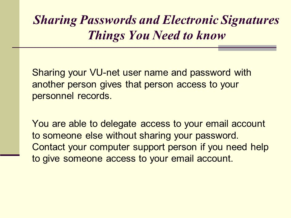 Sharing Passwords and Electronic Signatures Things You Need to know Sharing your VU-net user name and password with another person gives that person access to your personnel records.