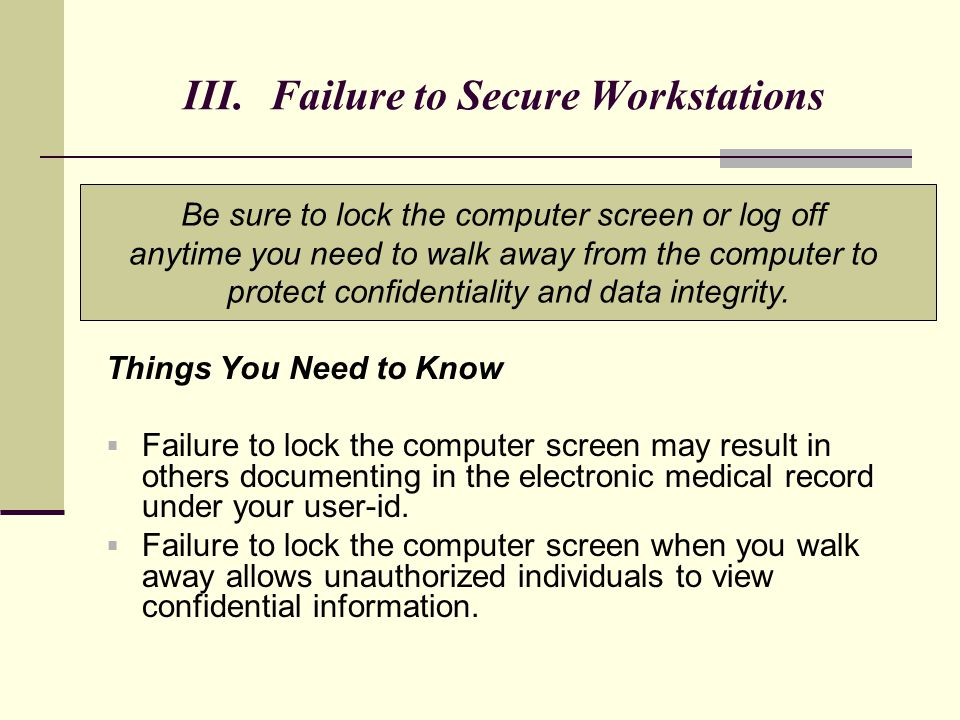 III. Failure to Secure Workstations Things You Need to Know  Failure to lock the computer screen may result in others documenting in the electronic m