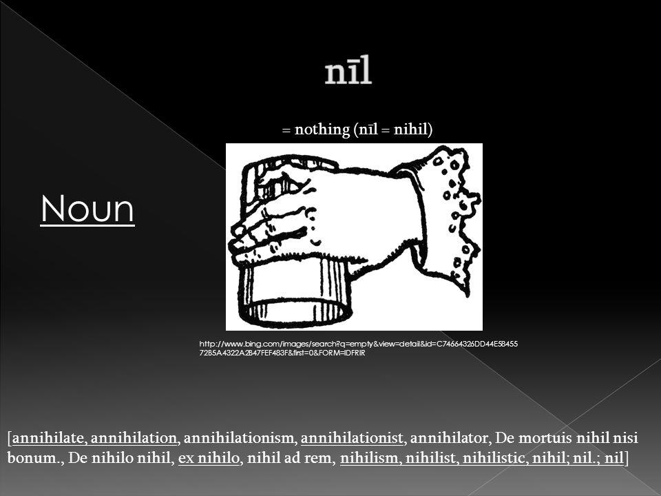 = nothing (nīl = nihil) [annihilate, annihilation, annihilationism, annihilationist, annihilator, De mortuis nihil nisi bonum., De nihilo nihil, ex nihilo, nihil ad rem, nihilism, nihilist, nihilistic, nihil; nil.; nil] http://www.bing.com/images/search q=empty&view=detail&id=C74664326DD44E58455 72B5A4322A2B47FEF483F&first=0&FORM=IDFRIR Noun