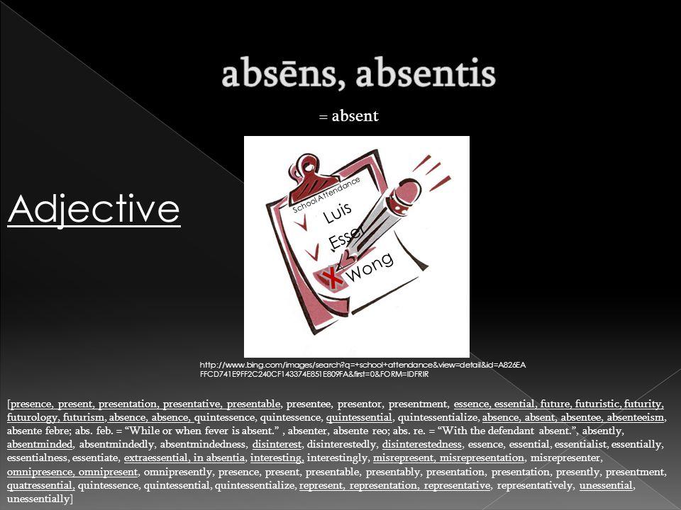 = absent [presence, present, presentation, presentative, presentable, presentee, presentor, presentment, essence, essential, future, futuristic, futur