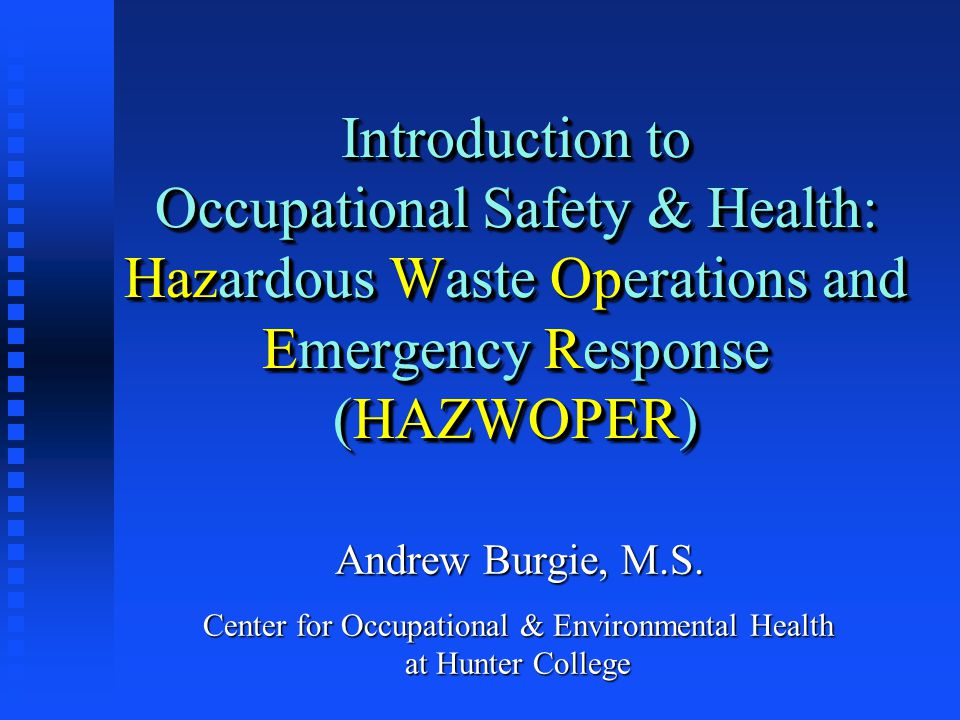 Occupational Safety and Health Act (OSHA) - Labor HAZWOPER – Hazardous Waste Operations and Emergency Response (1989) n Requires health and safety training for persons managing hazardous materials