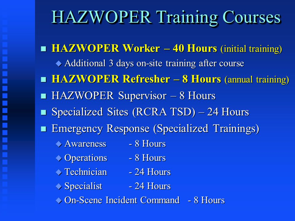 HAZWOPER Training Courses n HAZWOPER Worker – 40 Hours (initial training) u Additional 3 days on-site training after course n HAZWOPER Refresher – 8 Hours (annual training) n HAZWOPER Supervisor – 8 Hours n Specialized Sites (RCRA TSD) – 24 Hours n Emergency Response (Specialized Trainings) u Awareness- 8 Hours u Operations- 8 Hours u Technician- 24 Hours u Specialist- 24 Hours u On-Scene Incident Command- 8 Hours