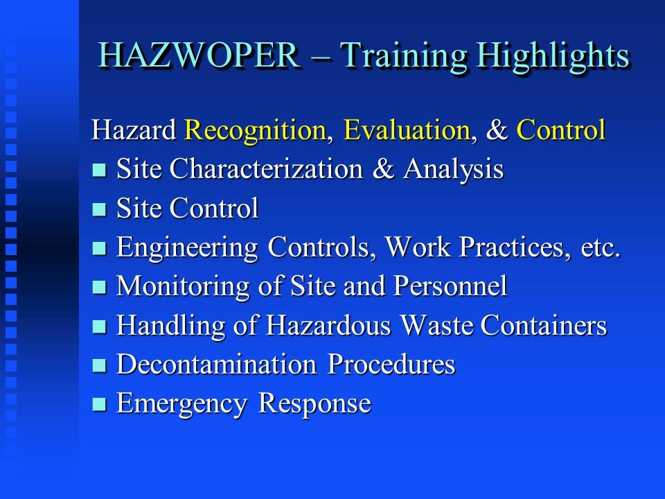HAZWOPER – Training Highlights Hazard Recognition, Evaluation, & Control n Site Characterization & Analysis n Site Control n Engineering Controls, Work Practices, etc.
