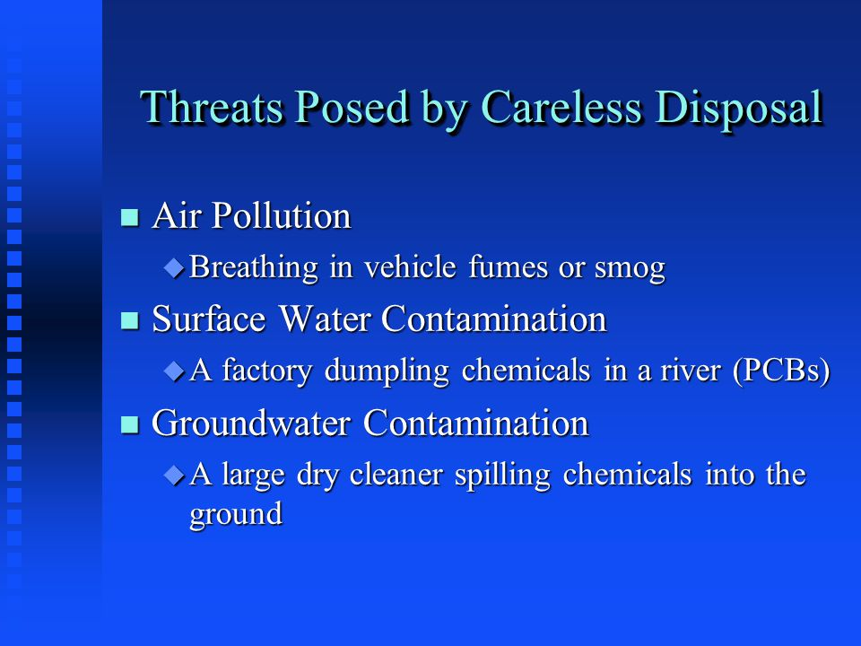 Threats Posed by Careless Disposal n Air Pollution u Breathing in vehicle fumes or smog n Surface Water Contamination u A factory dumpling chemicals in a river (PCBs) n Groundwater Contamination u A large dry cleaner spilling chemicals into the ground
