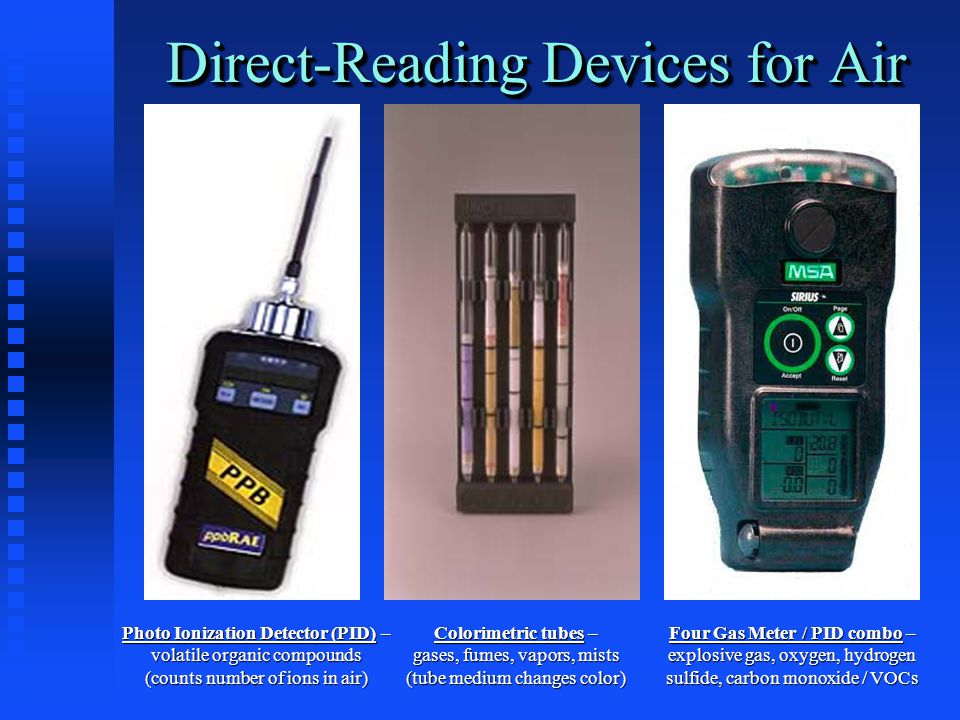 Direct-Reading Devices for Air Four Gas Meter / PID combo – explosive gas, oxygen, hydrogen sulfide, carbon monoxide / VOCs Colorimetric tubes – gases, fumes, vapors, mists (tube medium changes color) Photo Ionization Detector (PID) – volatile organic compounds (counts number of ions in air)