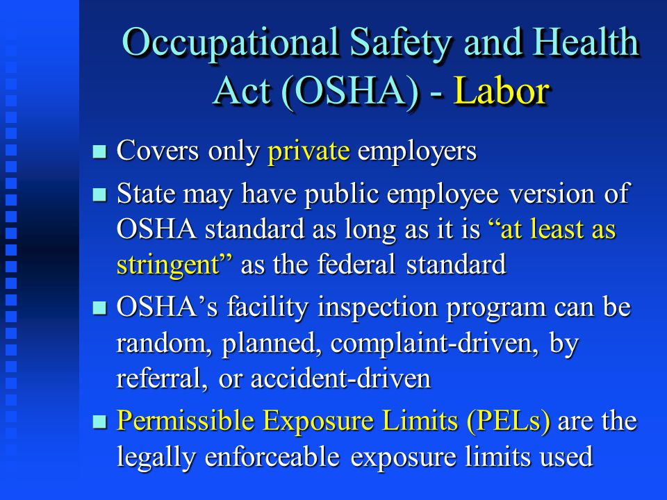 Occupational Safety and Health Act (OSHA) - Labor n Covers only private employers n State may have public employee version of OSHA standard as long as it is at least as stringent as the federal standard n OSHA's facility inspection program can be random, planned, complaint-driven, by referral, or accident-driven n Permissible Exposure Limits (PELs) are the legally enforceable exposure limits used