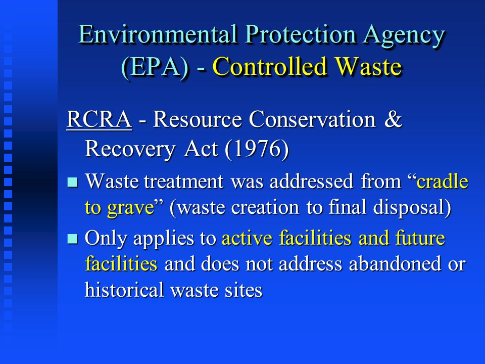 Environmental Protection Agency (EPA) - Controlled Waste RCRA - Resource Conservation & Recovery Act (1976) n Waste treatment was addressed from cradle to grave (waste creation to final disposal) n Only applies to active facilities and future facilities and does not address abandoned or historical waste sites