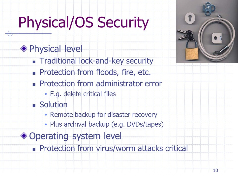 Physical/OS Security Physical level Traditional lock-and-key security Protection from floods, fire, etc.