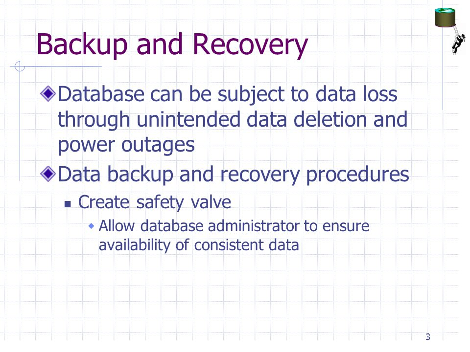 Backup and Recovery Database can be subject to data loss through unintended data deletion and power outages Data backup and recovery procedures Create safety valve  Allow database administrator to ensure availability of consistent data 3
