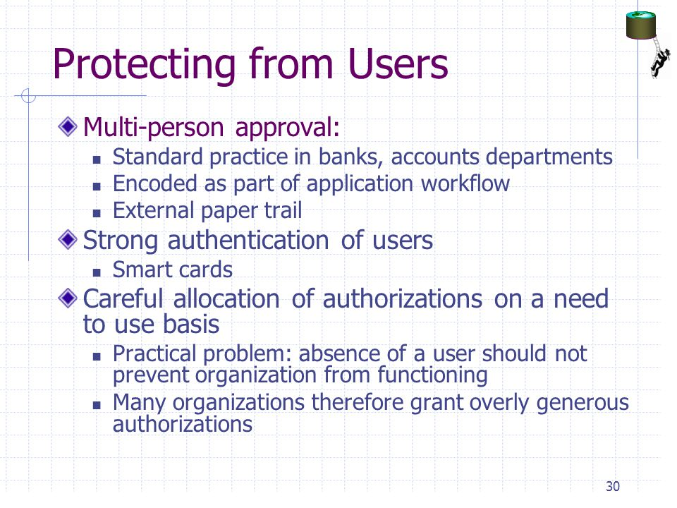 Protecting from Users Multi-person approval: Standard practice in banks, accounts departments Encoded as part of application workflow External paper trail Strong authentication of users Smart cards Careful allocation of authorizations on a need to use basis Practical problem: absence of a user should not prevent organization from functioning Many organizations therefore grant overly generous authorizations 30