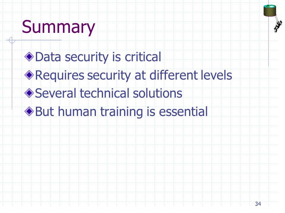 Summary Data security is critical Requires security at different levels Several technical solutions But human training is essential 34