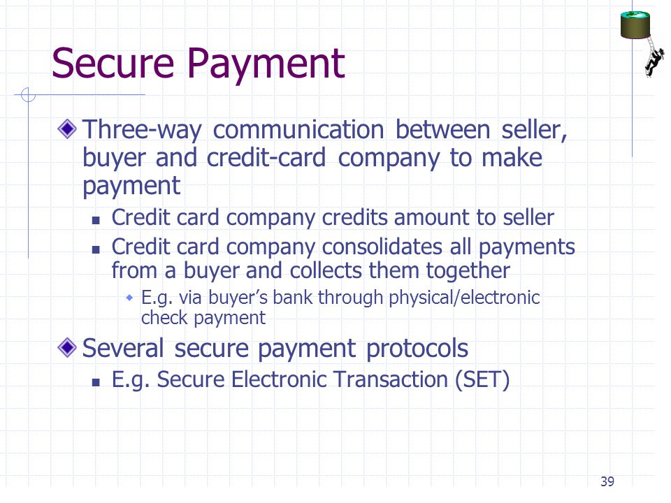 Secure Payment Three-way communication between seller, buyer and credit-card company to make payment Credit card company credits amount to seller Credit card company consolidates all payments from a buyer and collects them together  E.g.