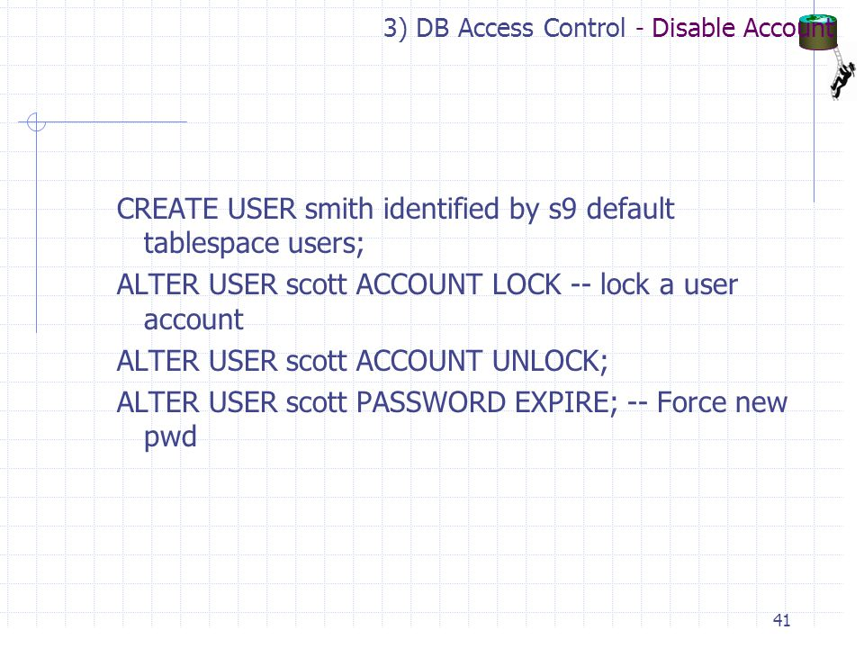 3) DB Access Control - Disable Account CREATE USER smith identified by s9 default tablespace users; ALTER USER scott ACCOUNT LOCK -- lock a user account ALTER USER scott ACCOUNT UNLOCK; ALTER USER scott PASSWORD EXPIRE; -- Force new pwd 41