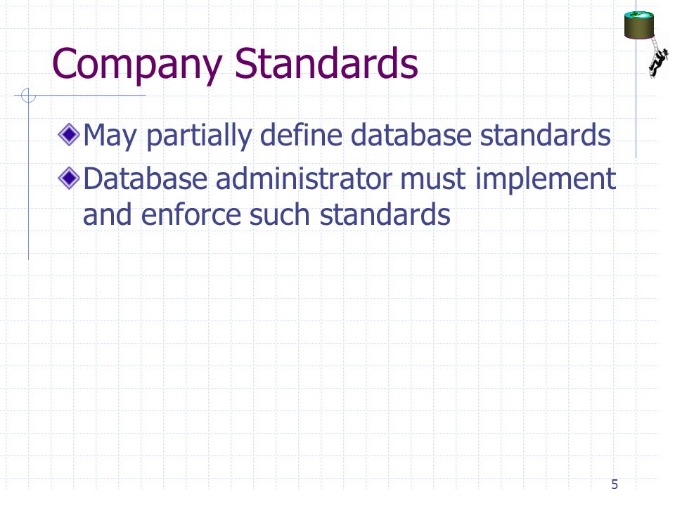 Company Standards May partially define database standards Database administrator must implement and enforce such standards 5