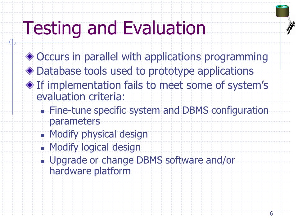 Testing and Evaluation Occurs in parallel with applications programming Database tools used to prototype applications If implementation fails to meet some of system's evaluation criteria: Fine-tune specific system and DBMS configuration parameters Modify physical design Modify logical design Upgrade or change DBMS software and/or hardware platform 6