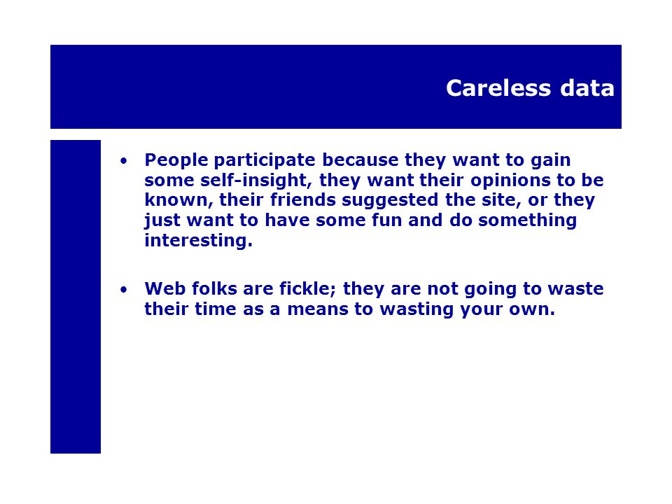 Careless data People participate because they want to gain some self-insight, they want their opinions to be known, their friends suggested the site, or they just want to have some fun and do something interesting.