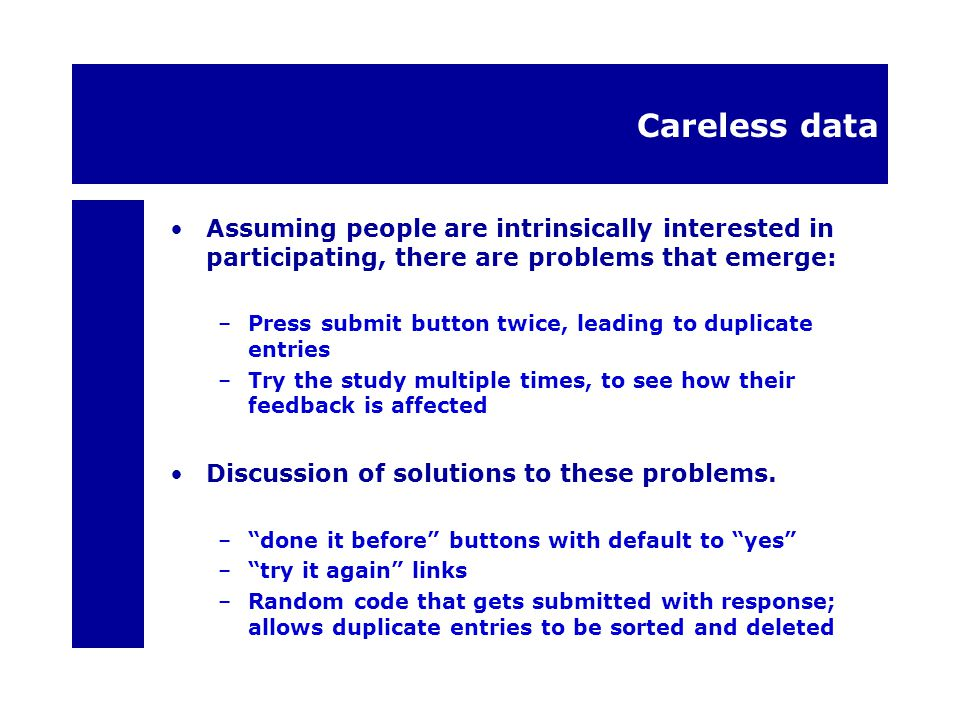 Careless data Assuming people are intrinsically interested in participating, there are problems that emerge: –Press submit button twice, leading to duplicate entries –Try the study multiple times, to see how their feedback is affected Discussion of solutions to these problems.
