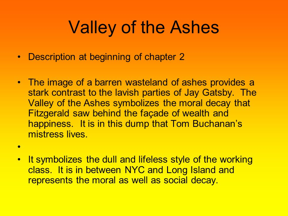 Valley of the Ashes Description at beginning of chapter 2 The image of a barren wasteland of ashes provides a stark contrast to the lavish parties of Jay Gatsby.