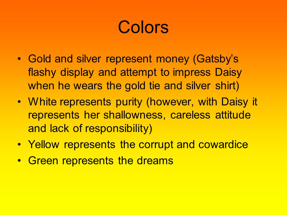 Colors Gold and silver represent money (Gatsby's flashy display and attempt to impress Daisy when he wears the gold tie and silver shirt) White represents purity (however, with Daisy it represents her shallowness, careless attitude and lack of responsibility) Yellow represents the corrupt and cowardice Green represents the dreams