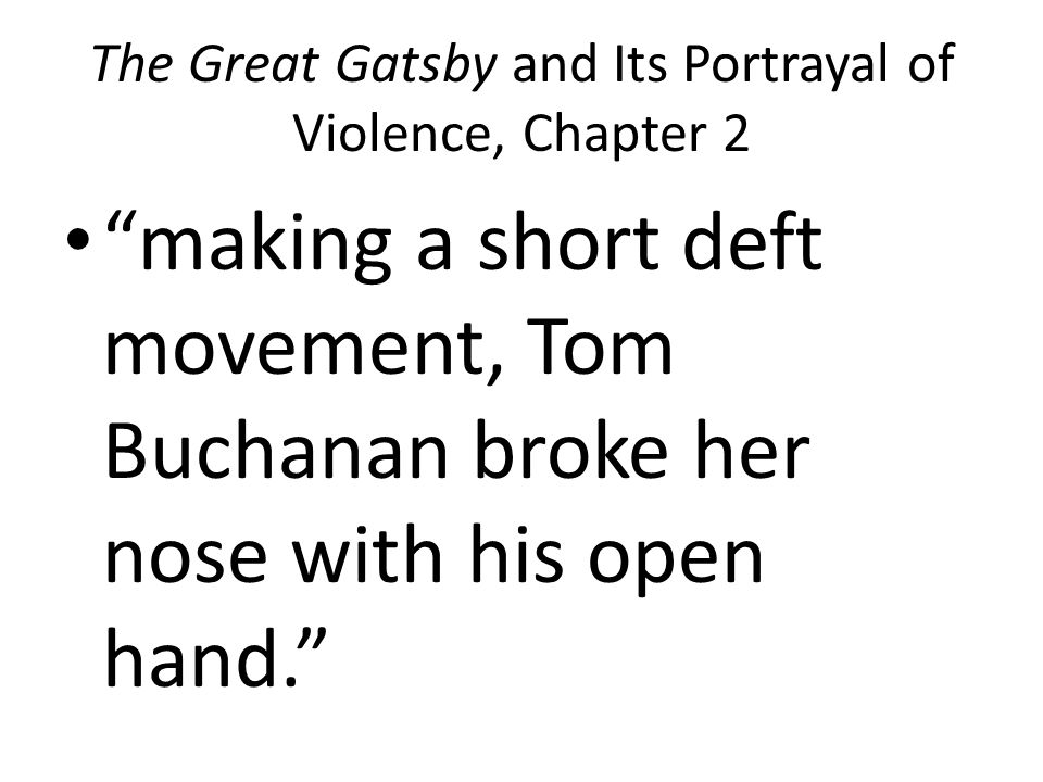 The Great Gatsby and Its Portrayal of Violence, Chapter 2 making a short deft movement, Tom Buchanan broke her nose with his open hand.