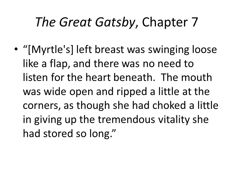The Great Gatsby, Chapter 7 [Myrtle s] left breast was swinging loose like a flap, and there was no need to listen for the heart beneath.