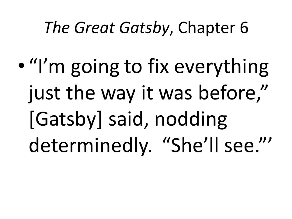 The Great Gatsby, Chapter 6 I'm going to fix everything just the way it was before, [Gatsby] said, nodding determinedly.