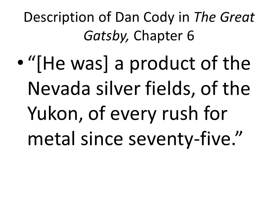 Description of Dan Cody in The Great Gatsby, Chapter 6 [He was] a product of the Nevada silver fields, of the Yukon, of every rush for metal since seventy-five.