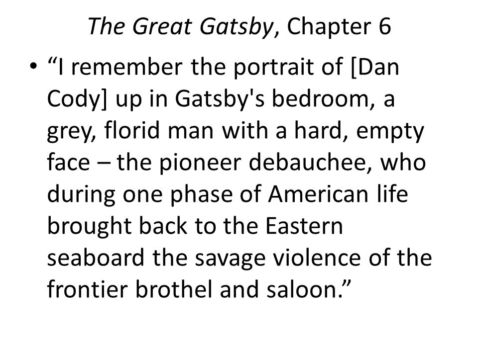 The Great Gatsby, Chapter 6 I remember the portrait of [Dan Cody] up in Gatsby s bedroom, a grey, florid man with a hard, empty face – the pioneer debauchee, who during one phase of American life brought back to the Eastern seaboard the savage violence of the frontier brothel and saloon.