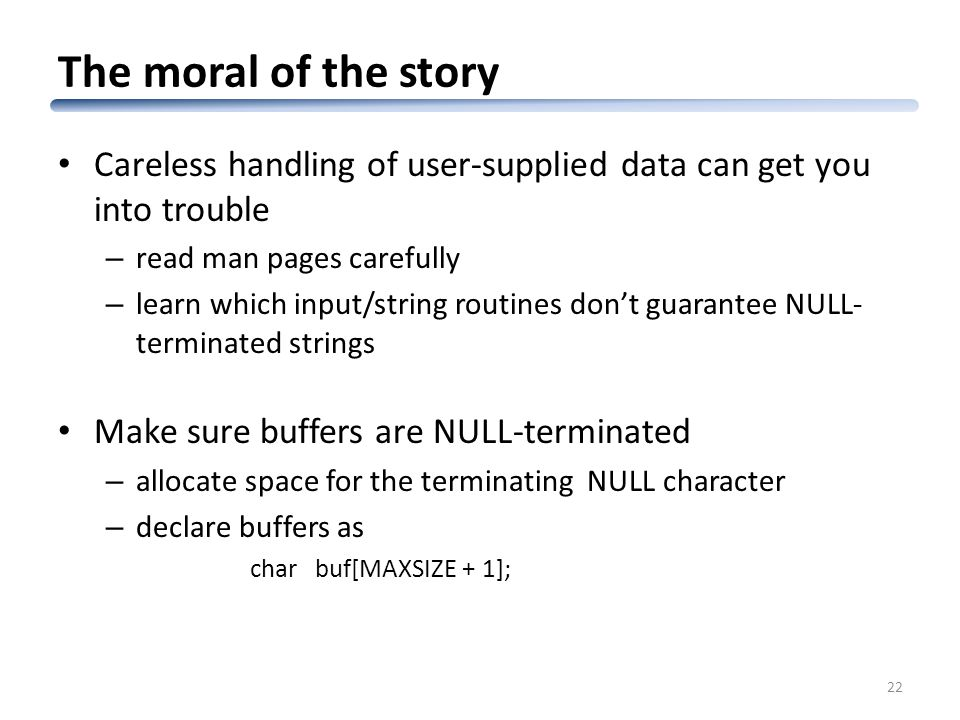 The moral of the story Careless handling of user-supplied data can get you into trouble – read man pages carefully – learn which input/string routines don't guarantee NULL- terminated strings Make sure buffers are NULL-terminated – allocate space for the terminating NULL character – declare buffers as char buf[MAXSIZE + 1]; 22