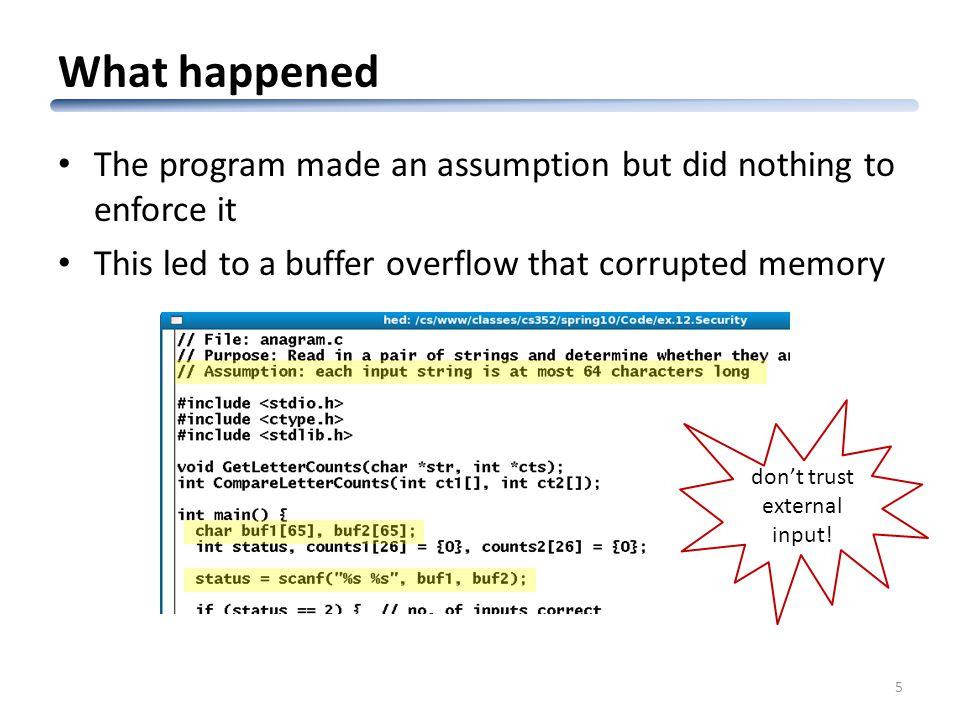 What happened The program made an assumption but did nothing to enforce it This led to a buffer overflow that corrupted memory 5 don't trust external input!