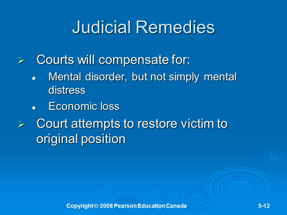 Copyright © 2008 Pearson Education Canada5-12 Judicial Remedies  Courts will compensate for: Mental disorder, but not simply mental distress Mental d