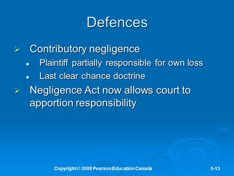 Copyright © 2008 Pearson Education Canada5-13 Defences  Contributory negligence Plaintiff partially responsible for own loss Plaintiff partially resp