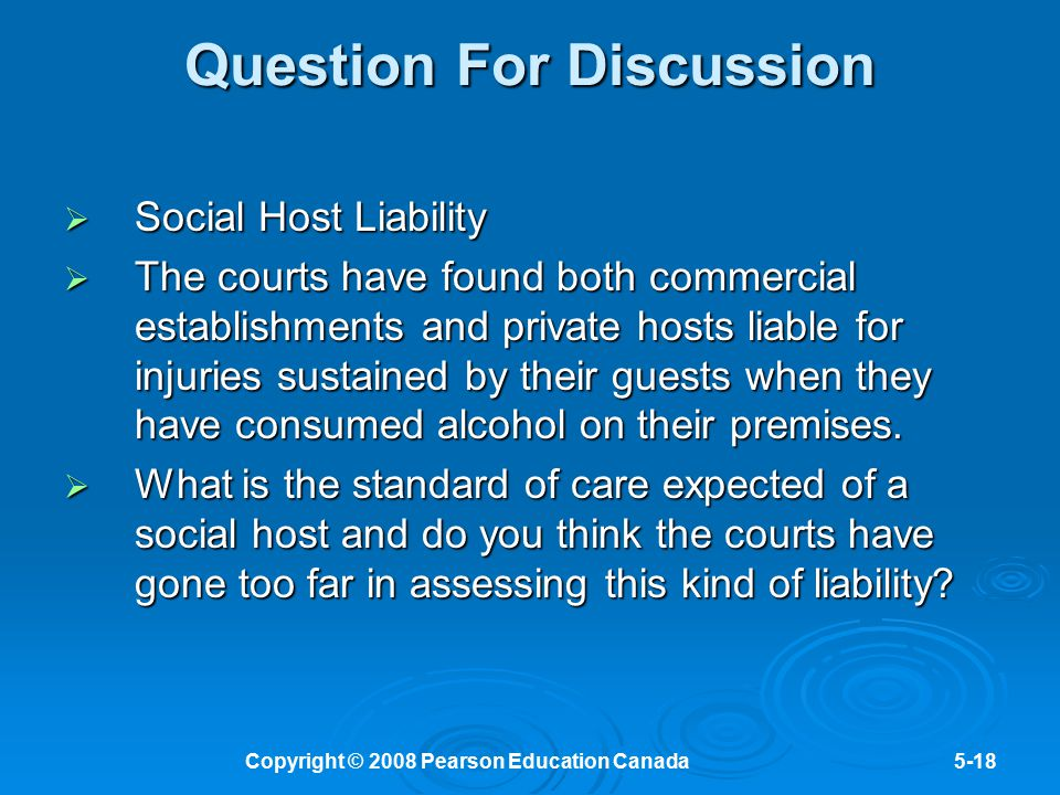 Copyright © 2008 Pearson Education Canada5-18 Question For Discussion  Social Host Liability  The courts have found both commercial establishments a