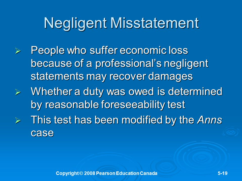 Copyright © 2008 Pearson Education Canada5-19 Negligent Misstatement  People who suffer economic loss because of a professional's negligent statement