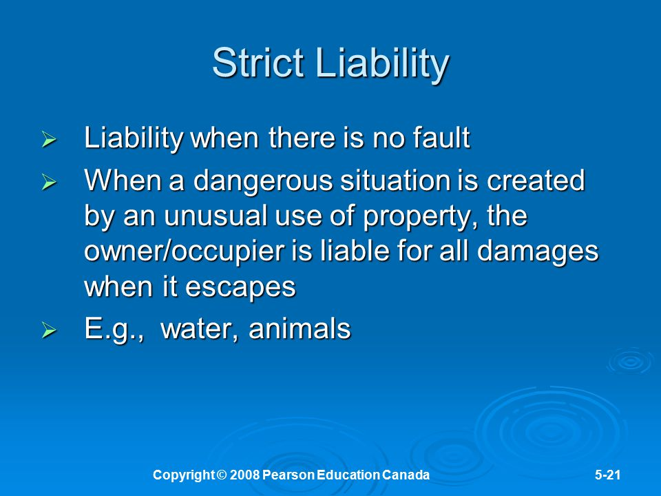 Copyright © 2008 Pearson Education Canada5-21 Strict Liability  Liability when there is no fault  When a dangerous situation is created by an unusua