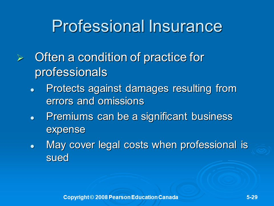 Copyright © 2008 Pearson Education Canada5-29 Professional Insurance  Often a condition of practice for professionals Protects against damages result