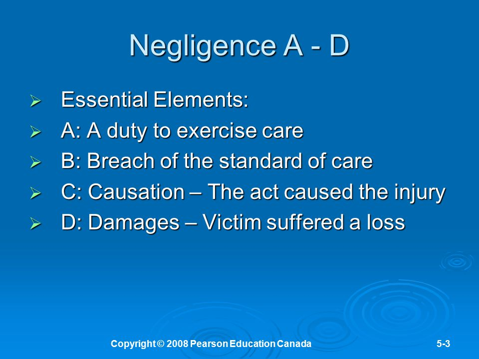 Copyright © 2008 Pearson Education Canada5-3 Negligence A - D  Essential Elements:  A: A duty to exercise care  B: Breach of the standard of care 