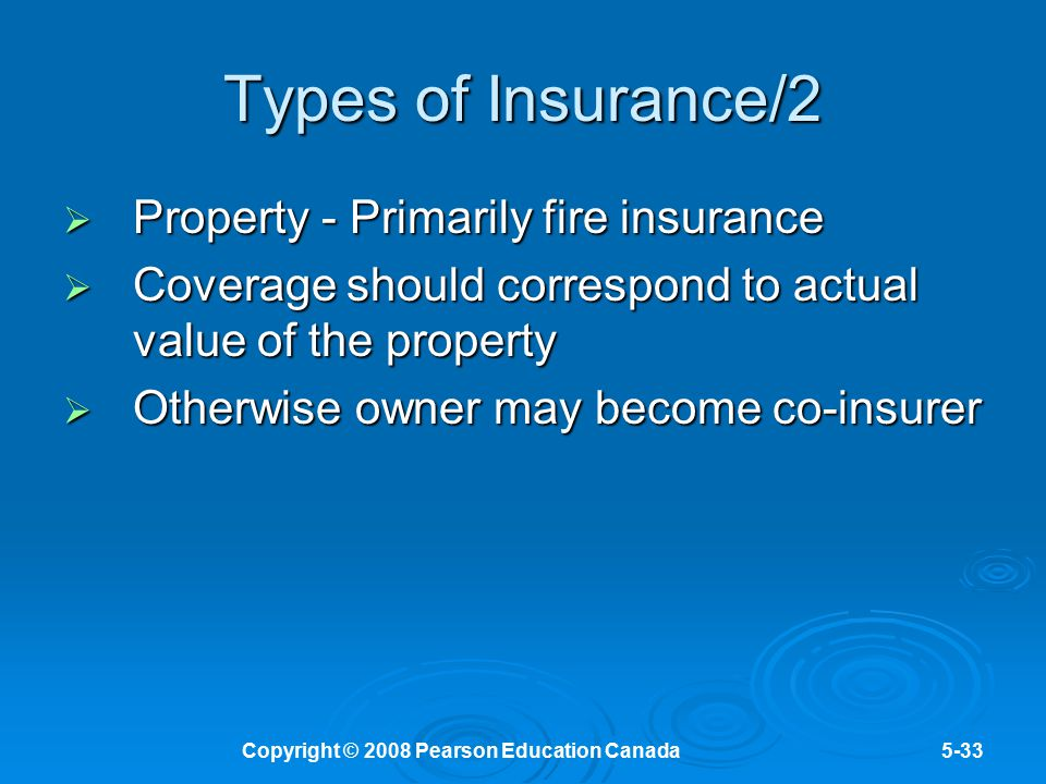 Copyright © 2008 Pearson Education Canada5-33 Types of Insurance/2  Property - Primarily fire insurance  Coverage should correspond to actual value