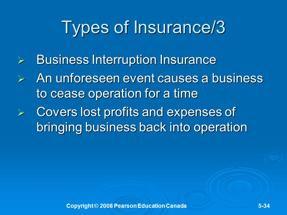 Copyright © 2008 Pearson Education Canada5-34 Types of Insurance/3  Business Interruption Insurance  An unforeseen event causes a business to cease