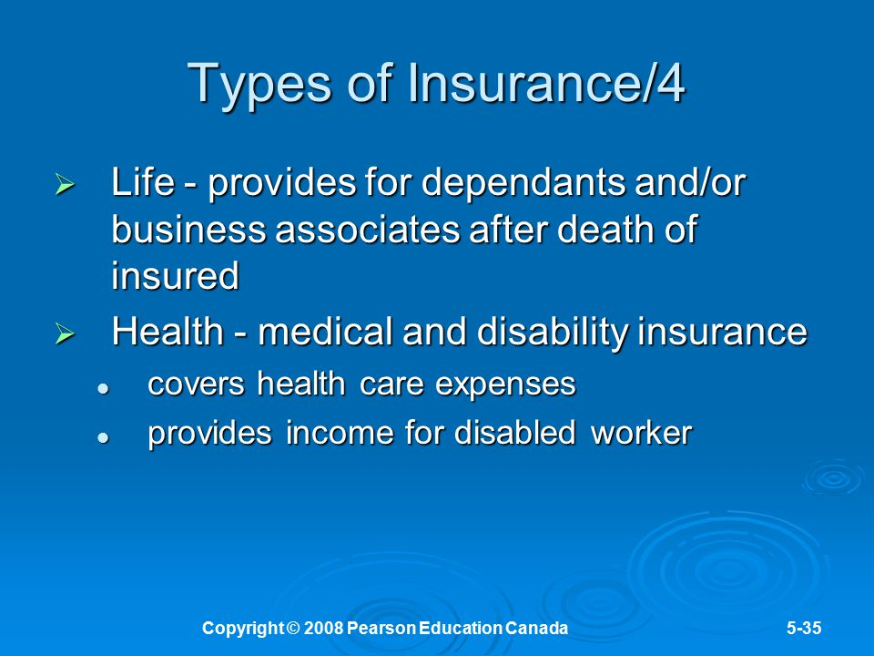 Copyright © 2008 Pearson Education Canada5-35 Types of Insurance/4  Life - provides for dependants and/or business associates after death of insured