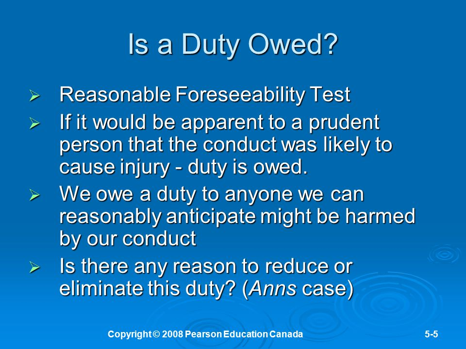 Copyright © 2008 Pearson Education Canada5-6 Case Summary  Donoghue v Stevenson set several precedents in the law of negligence The test to determine the existence of a duty The test to determine the existence of a duty Product liability - manufacturer owes a duty to customer Product liability - manufacturer owes a duty to customer Privity of contract will not defeat an action for negligence in product liability cases Privity of contract will not defeat an action for negligence in product liability cases