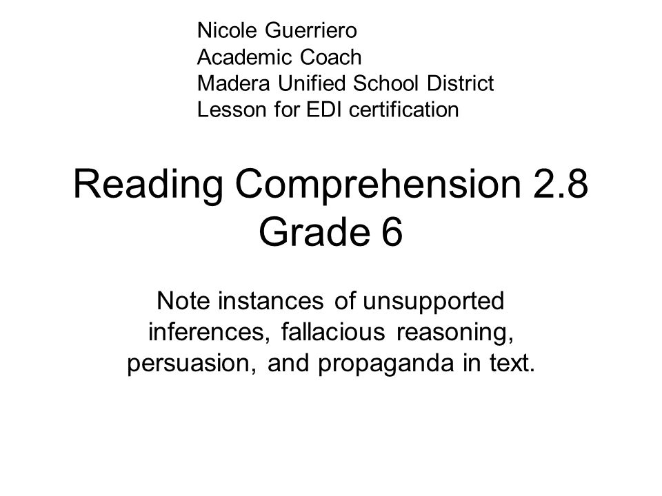 Reading Comprehension 2.8 Grade 6 Note instances of unsupported inferences, fallacious reasoning, persuasion, and propaganda in text. Nicole Guerriero