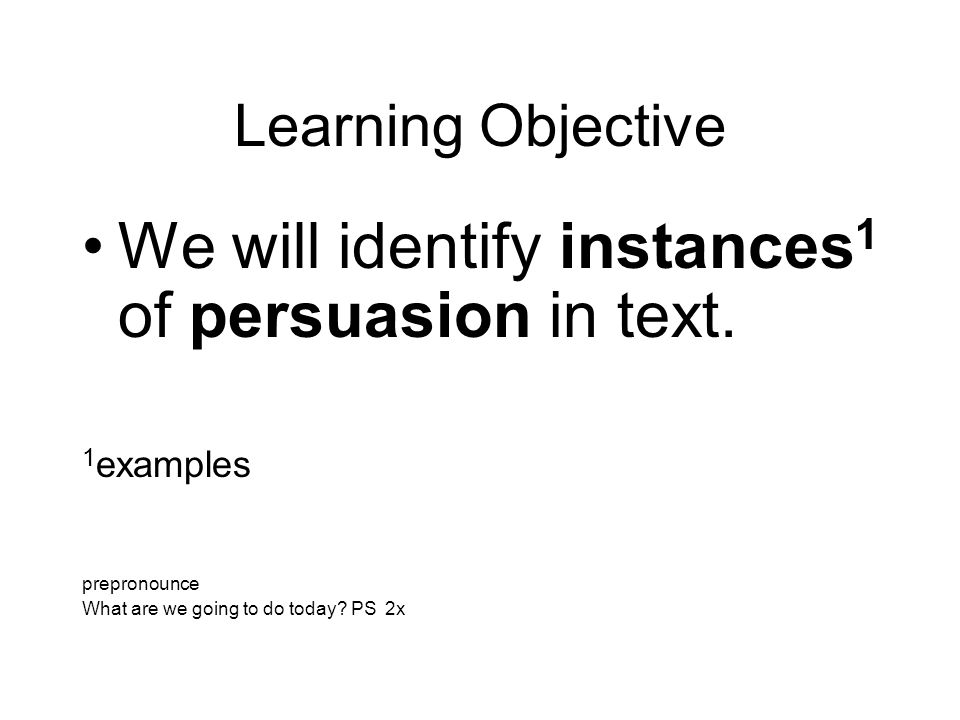 Learning Objective We will identify instances 1 of persuasion in text.