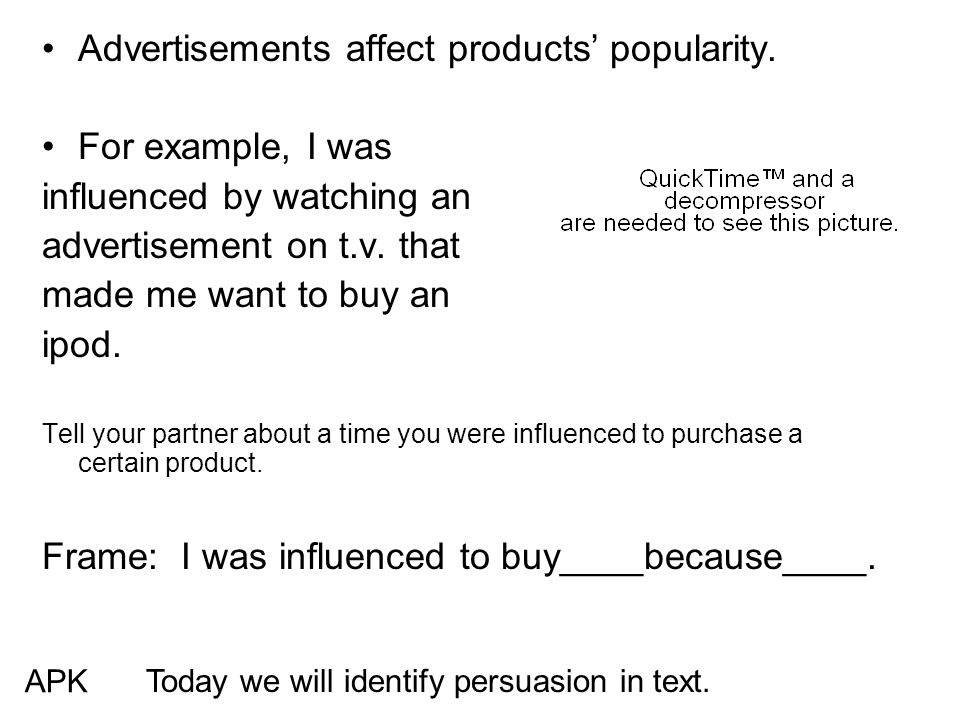 Advertisements affect products' popularity. For example, I was influenced by watching an advertisement on t.v. that made me want to buy an ipod. Tell