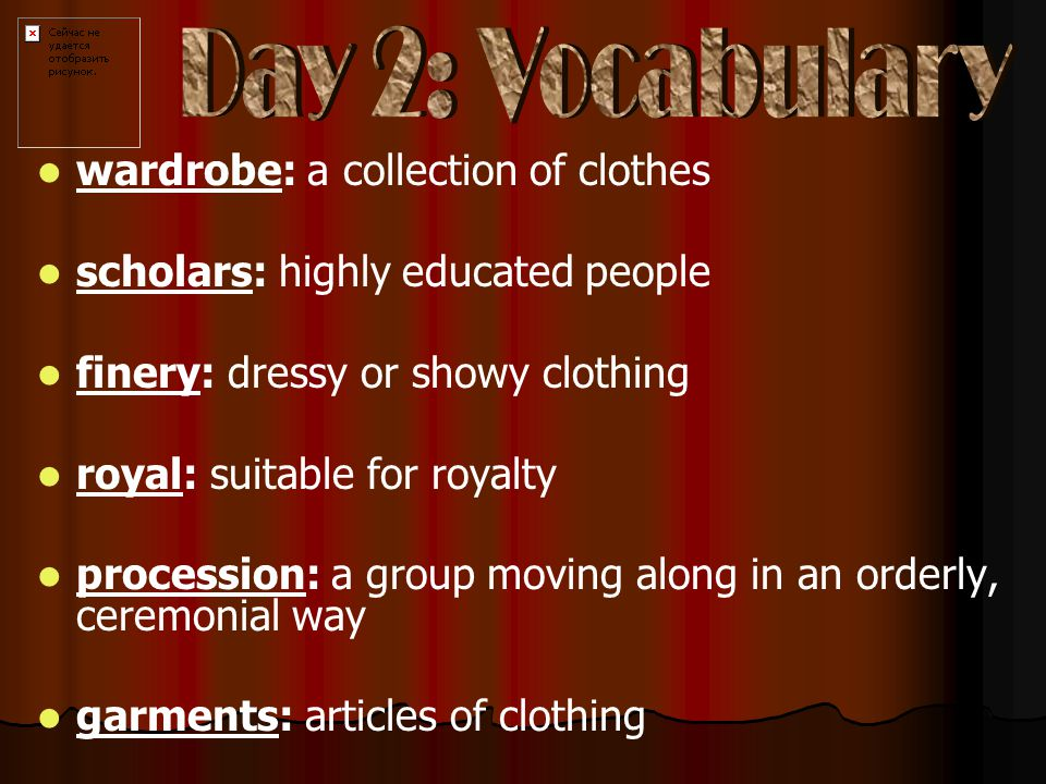 wardrobe: a collection of clothes scholars: highly educated people finery: dressy or showy clothing royal: suitable for royalty procession: a group moving along in an orderly, ceremonial way garments: articles of clothing