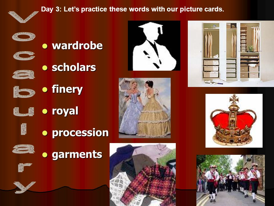 wardrobe wardrobe scholars scholars finery finery royal royal procession procession garments garments Day 3: Let's practice these words with our picture cards.